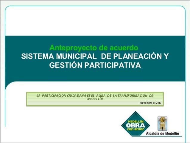 Anteproyecto de acuerdo SISTEMA MUNICIPAL DE PLANEACIÓN Y GESTIÓN PARTICIPATIVA LA PARTICIPACIÓN CIUDADANA ES EL ALMA DE L...