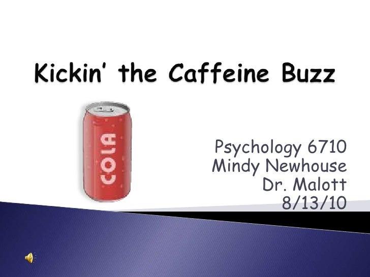Kickin' the Caffeine Buzz<br />Psychology 6710<br />Mindy Newhouse<br />Dr. Malott<br />8/13/10<br />