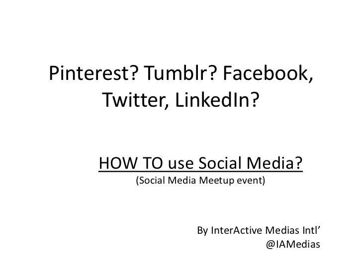 Pinterest? Tumblr? Facebook,      Twitter, LinkedIn?     HOW TO use Social Media?         (Social Media Meetup event)     ...