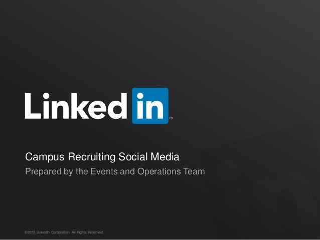 Campus Recruiting Social Media Prepared by the Events and Operations Team  ©2013 LinkedIn Corporation. All Rights Reserved...
