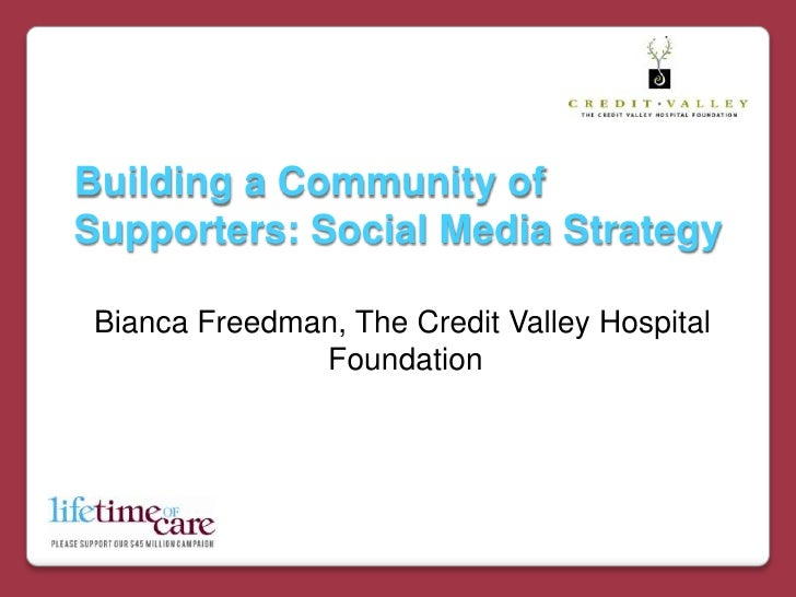 Building a Community of Supporters: Social Media Strategy<br />  Bianca Freedman, The Credit Valley Hospital Foundation<br />