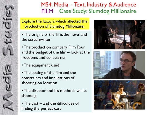 MS4: Media – Text, Industry & Audience FILM Case Study: Slumdog Millionaire Explore the factors which affected the product...