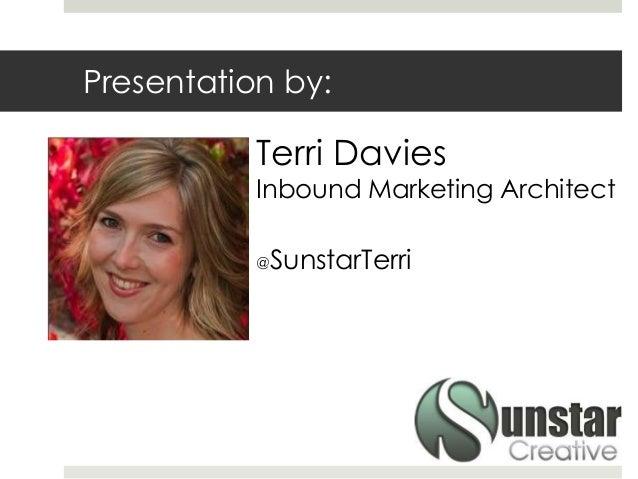 Presentation by: Terri Davies Inbound Marketing Architect @SunstarTerri