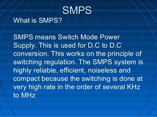 SMPSWhat is SMPS?SMPS means Switch Mode PowerSupply. This is used for D.C to D.Cconversion. This works on the principle of...