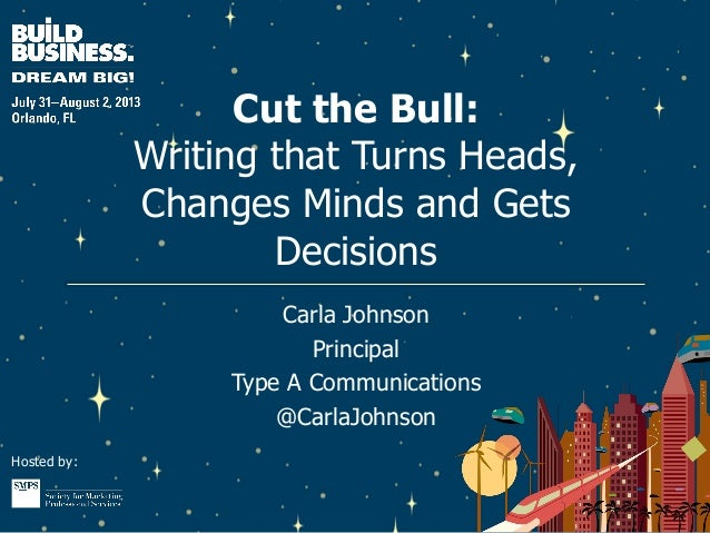 Hosted by: Cut the Bull: Writing that Turns Heads, Changes Minds and Gets Decisions Carla Johnson Principal Type A Communi...