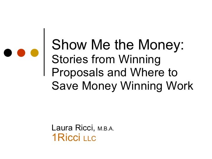 Show Me the Money:  Stories from Winning Proposals and Where to Save Money Winning Work Laura Ricci,  M.B.A. 1Ricci  LLC <...