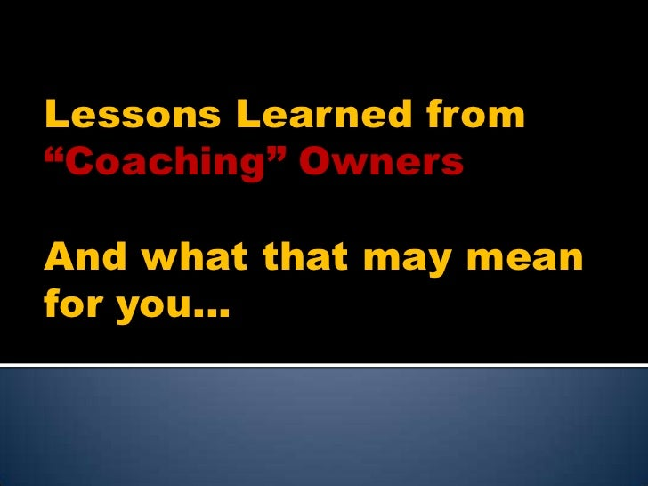 "Lessons Learned from ""Coaching"" Owners<br />And what that may mean for you…<br />"