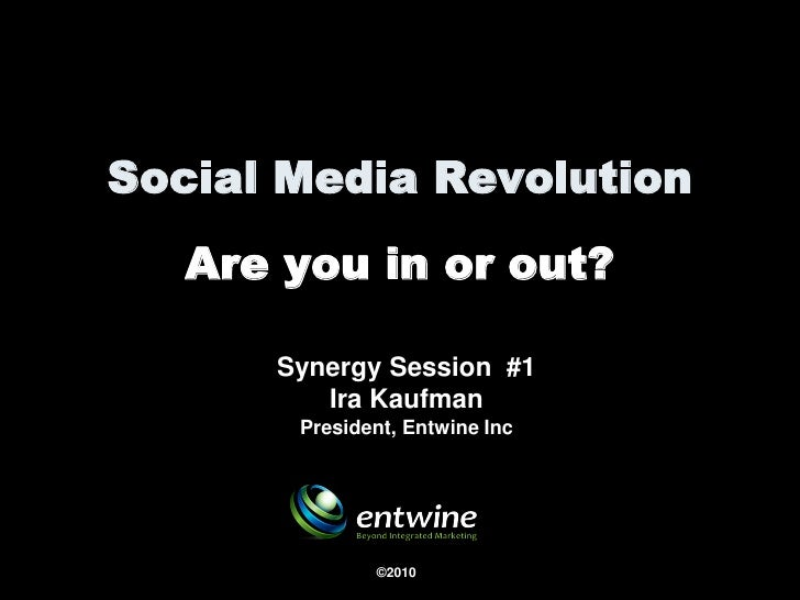 Social Media Revolution    Are you in or out?        Synergy Session #1          Ira Kaufman        President, Entwine Inc...