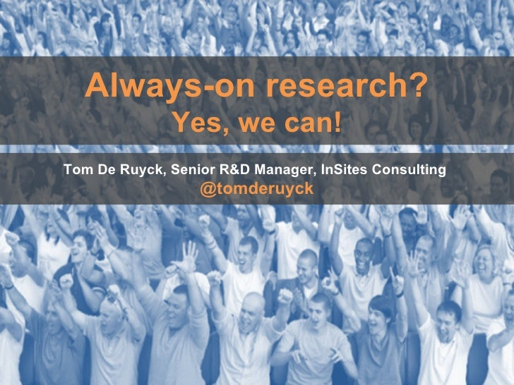 Always-on research? Yes, we can! Tom De Ruyck, Senior R&D Manager, InSites Consulting  @tomderuyck