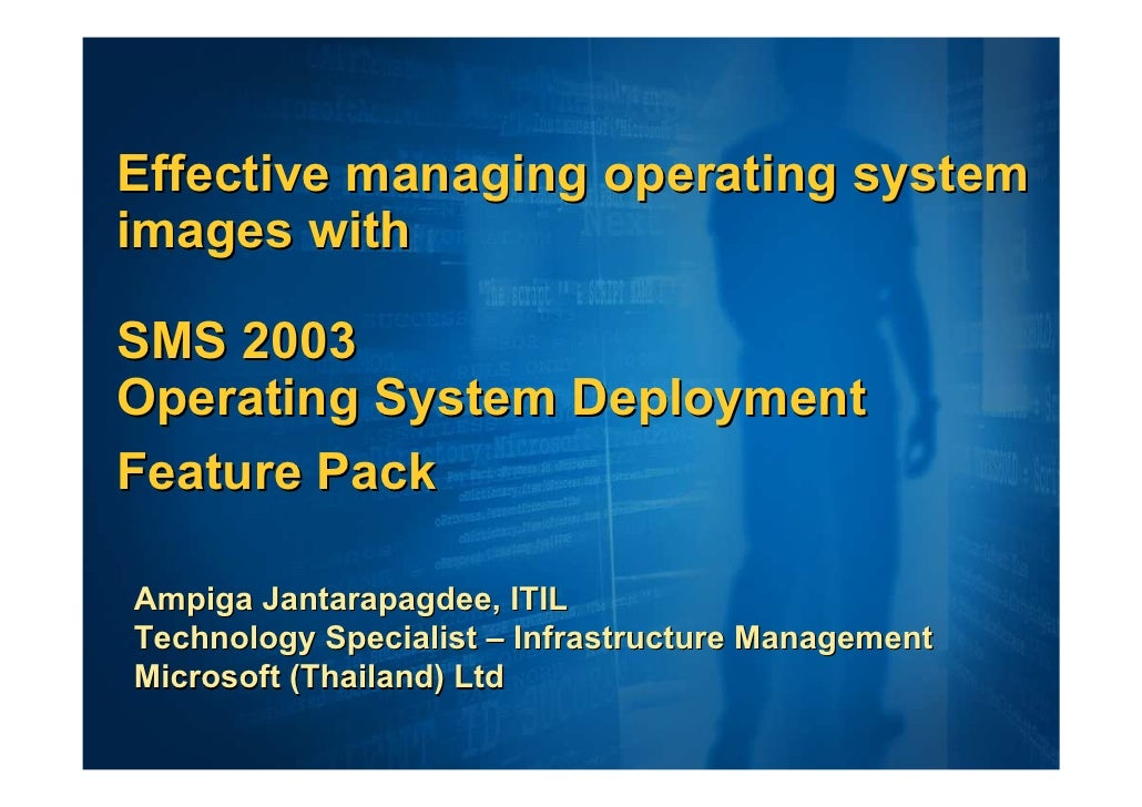 Effective managing operating system images with  SMS 2003 Operating System Deployment Feature Pack  Ampiga Jantarapagdee, ...