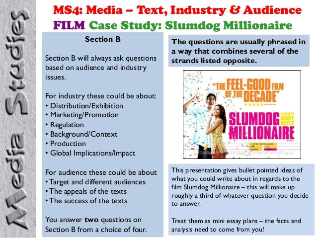 MS4: Media – Text, Industry & Audience FILM Case Study: Slumdog Millionaire Section B Section B will always ask questions ...