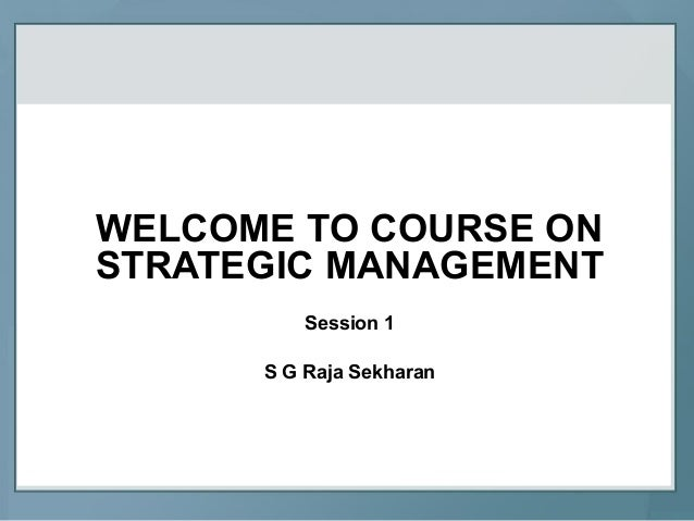 WELCOME TO COURSE ONSTRATEGIC MANAGEMENTSession 1S G Raja Sekharan