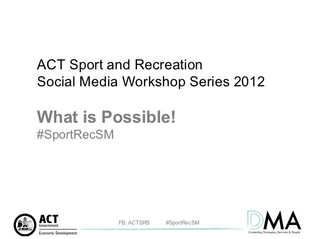 ACT Sport and RecreationSocial Media Workshop Series 2012What is Possible!#SportRecSM              FB: ACTSRS   #SportRecSM