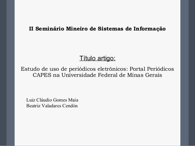 II Seminário Mineiro de Sistemas de InformaçãoTítulo artigo:Estudo de uso de periódicos eletrônicos: Portal PeriódicosCAPE...