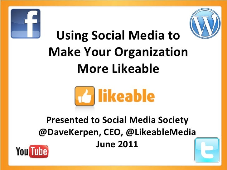 Using Social Media to Make Your Organization More Likeable Presented to Social Media Society @DaveKerpen, CEO, @LikeableMe...