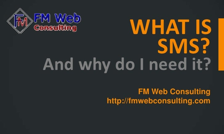 WHAT IS             SMS?And why do I need it?                FM Web Consulting       http://fmwebconsulting.com