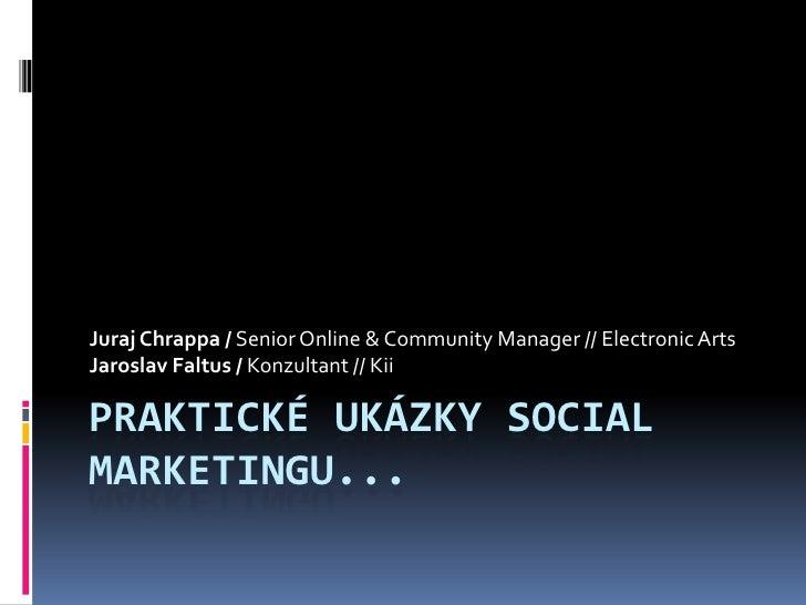 Praktické ukáZkysocial marketingu...<br />Juraj Chrappa / Senior Online & Community Manager // Electronic Arts<br />Jarosl...