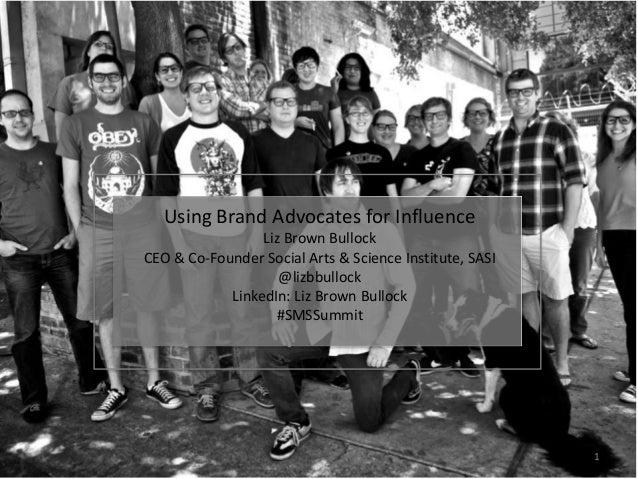 Using Brand Advocates for Influence Liz Brown Bullock CEO & Co-Founder Social Arts & Science Institute, SASI @lizbbullock ...