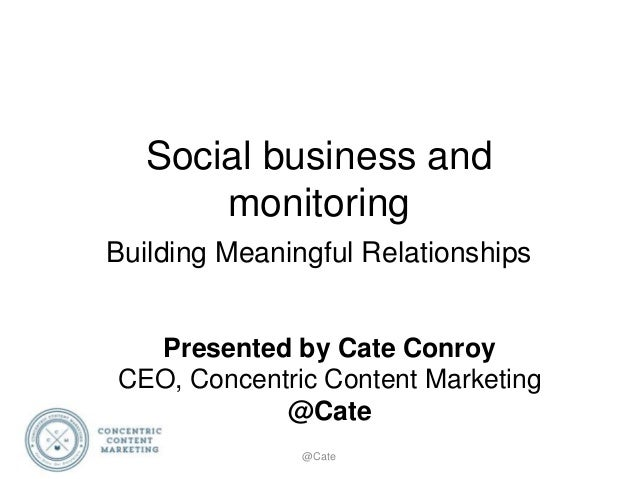 Social business and monitoring Building Meaningful Relationships @Cate Presented by Cate Conroy CEO, Concentric Content Ma...