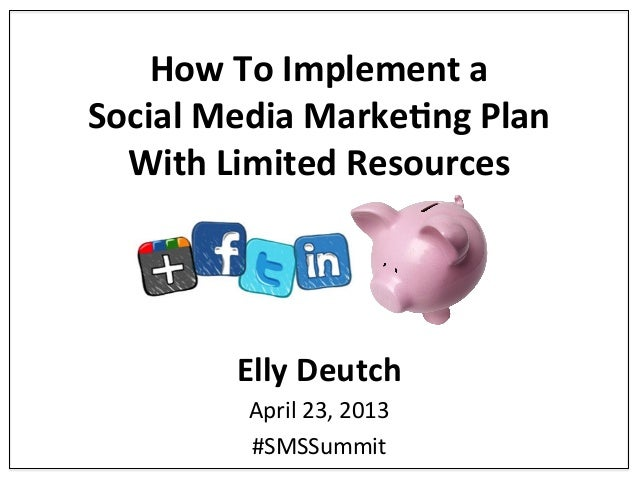 How$To$Implement$a$$ Social$Media$Marke5ng$Plan$$ With$Limited$Resources$  Elly$Deutch$ April&23,&2013& #SMSSummit&