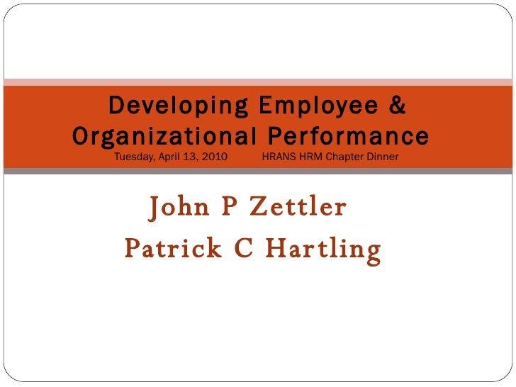 John P Zettler  Patrick C Hartling Developing Employee& Organizational Performance   Tuesday,April 13,2010  HRANSHRM...