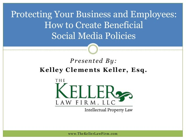 Protecting Your Business and Employees: How to Create Beneficial Social Media Policies www.TheKellerLawFirm.com Presented ...