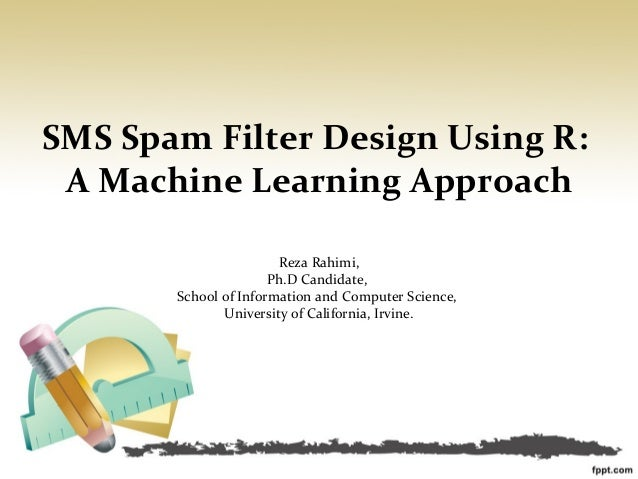 SMS Spam Filter Design Using R: A Machine Learning Approach                       Reza Rahimi,                      Ph.D C...