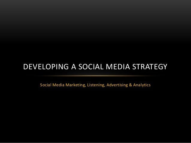 Social Media Marketing, Listening, Advertising & Analytics DEVELOPING A SOCIAL MEDIA STRATEGY