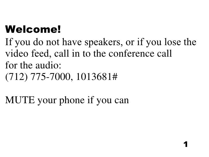 Welcome! If you do not have speakers, or if you lose the video feed, c all in to the conference call  for the audio:  (712...