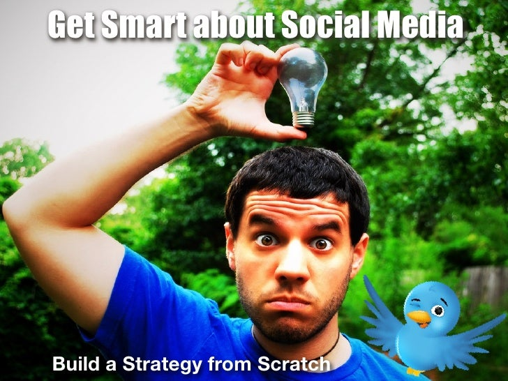 Get Smart about Social Media     Build a Strategy from Scratch