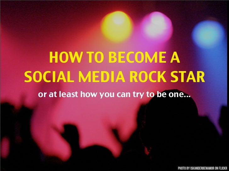HOW TO BECOME ASOCIAL MEDIA ROCK STAR or at least how you can try to be one...
