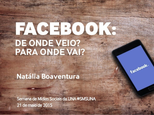 FACEBOOK: DE ONDE VEIO? PARA ONDE VAI? Natália Boaventura Semana de Mídias Sociais da UNA #SMSUNA 21 de maio de 2015