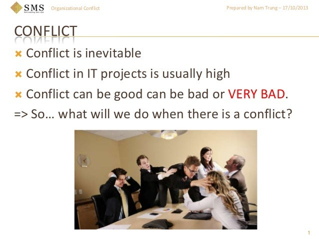 Organizational Conflict  Prepared by Nam Trung – 17/10/2013  CONFLICT Conflict is inevitable  Conflict in IT projects is ...