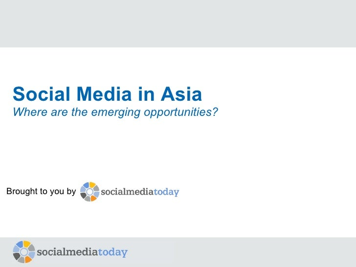 Social Media in Asia Where are the emerging opportunities? Brought to you by
