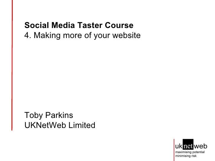 Social Media Taster Course   4. Making more of your website Toby Parkins UKNetWeb Limited