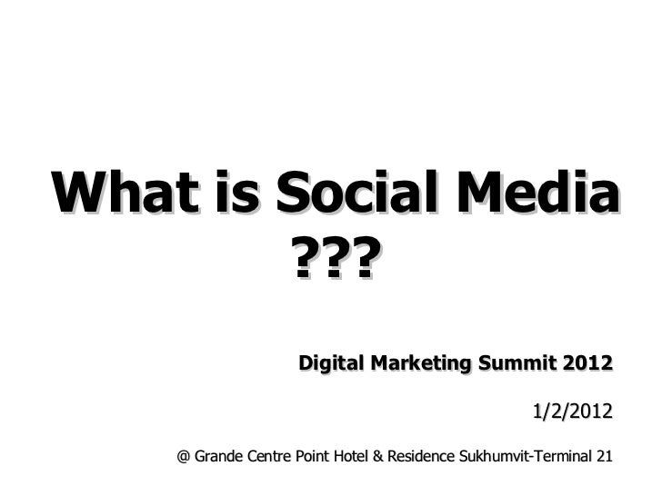 What is Social Media ??? Digital Marketing Summit 2012 1/2/2012 @ Grande Centre Point Hotel & Residence Sukhumvit-Terminal...