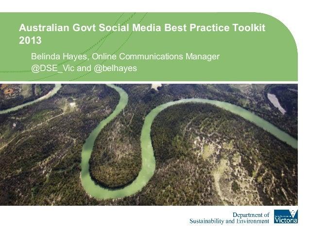 Australian Govt Social Media Best Practice Toolkit2013Belinda Hayes, Online Communications Manager@DSE_Vic and @belhayes