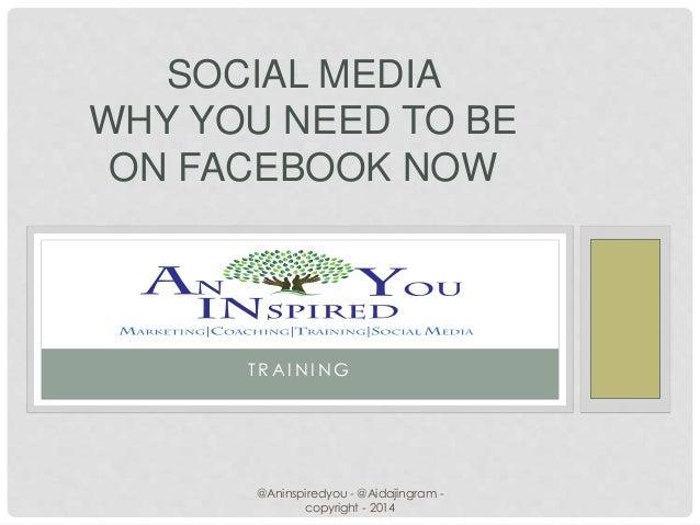 T R A I N I N G SOCIAL MEDIA WHY YOU NEED TO BE ON FACEBOOK NOW @Aninspiredyou - @Aidajingram - copyright - 2014