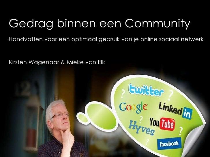 Gedrag binnen een Community Handvatten voor een optimaal gebruik van je online sociaal netwerk Kirsten Wagenaar & Mieke va...