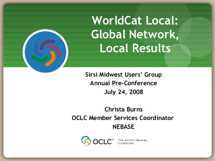 Sirsi Midwest Users' Group Annual Pre-Conference July 24, 2008 Christa Burns OCLC Member Services Coordinator  NEBASE Worl...