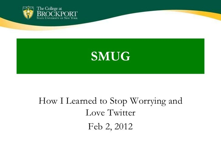 SMUGHow I Learned to Stop Worrying and           Love Twitter           Feb 2, 2012