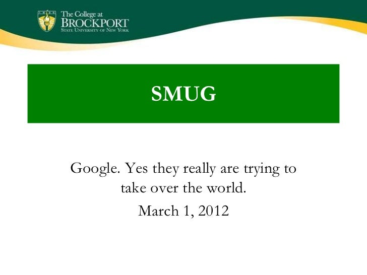 SMUGGoogle. Yes they really are trying to       take over the world.          March 1, 2012