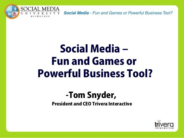 Social Media – Fun and Games or Powerful Business Tool? -Tom Snyder, President and CEO Trivera Interactive