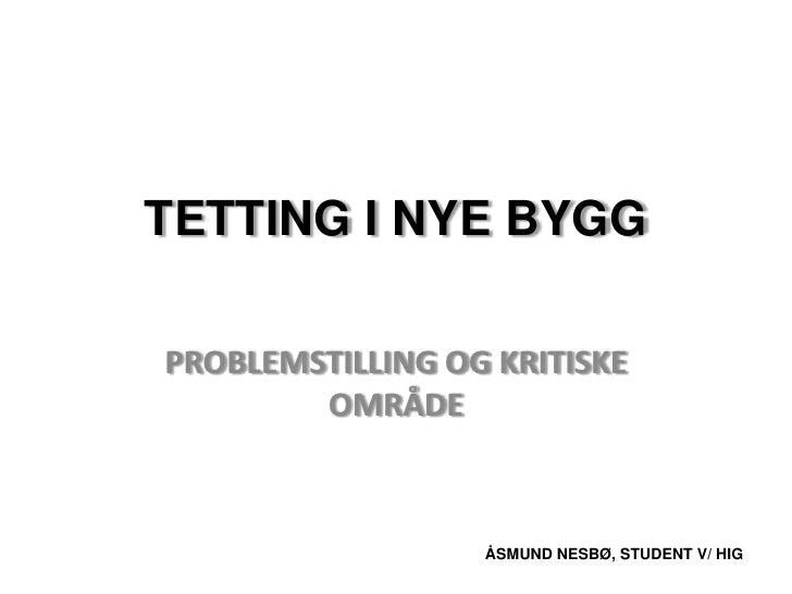 Tetting i nye bygg<br />problemstilling og kritiske område<br />ÅSMUND NESBØ, STUDENT V/ HIG<br />