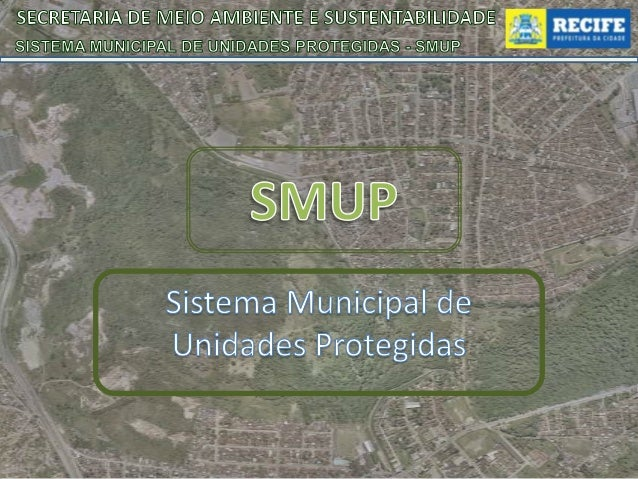 SECRETARIA DE MEIO AMBIENTE E SUSTENTABILIDADE SISTEMA MUNICIPAL DE UNIDADES PROTEGIDAS - SMUP  Lei do SMUP Recife • Estab...