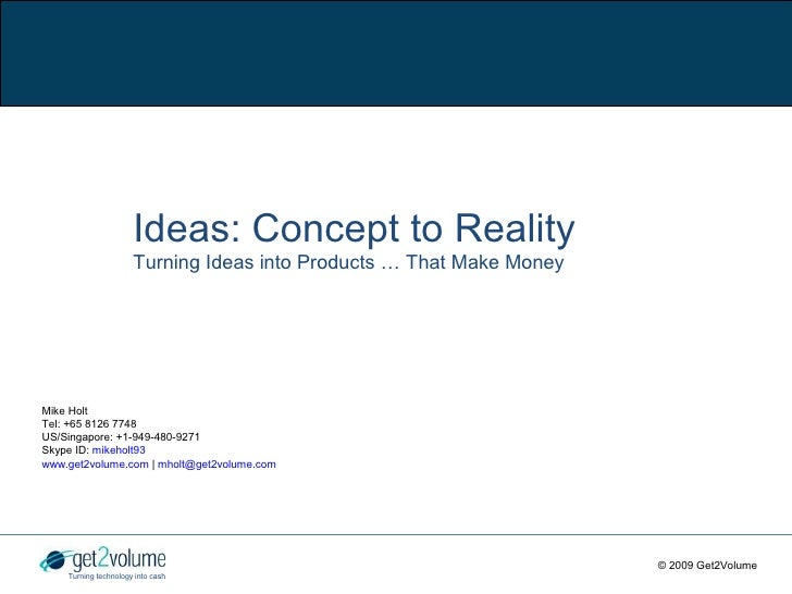 Ideas: Concept to Reality                       Turning Ideas into Products … That Make Money     Mike Holt Tel: +65 8126 ...
