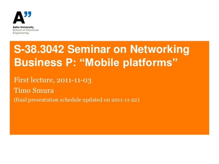 """S-38.3042 Seminar on NetworkingBusiness P: """"Mobile platforms""""First lecture, 2011-11-03Timo Smura(final presentation schedu..."""