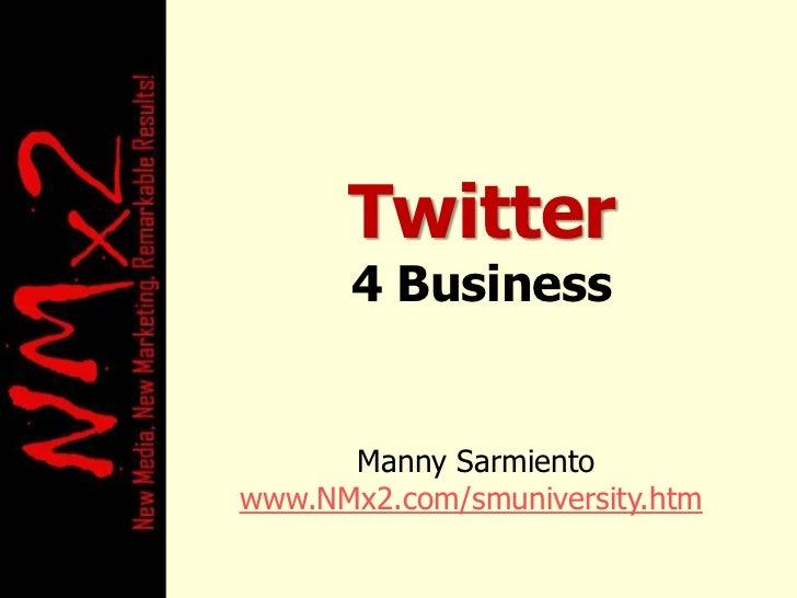 Twitter<br />4 Business <br />Manny Sarmiento<br />www.NMx2.com/smuniversity.htm<br />