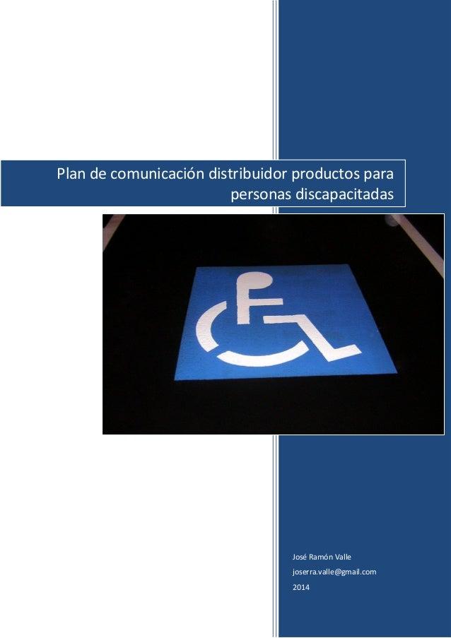 José Ramón Valle joserra.valle@gmail.com 2014 Plan de comunicación distribuidor productos para personas discapacitadas