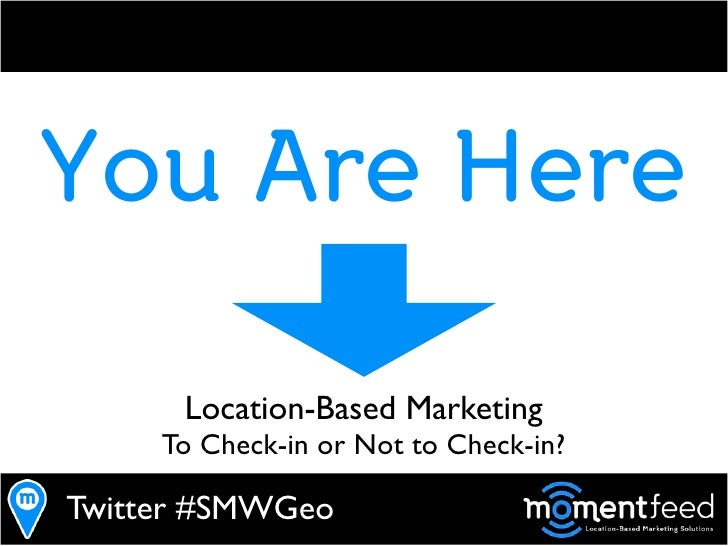 You Are Here        Location-Based Marketing      To Check-in or Not to Check-in?  Twitter #SMWGeo